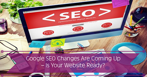 Google SEO Changes Are Coming Up – Is Your Website Ready?
